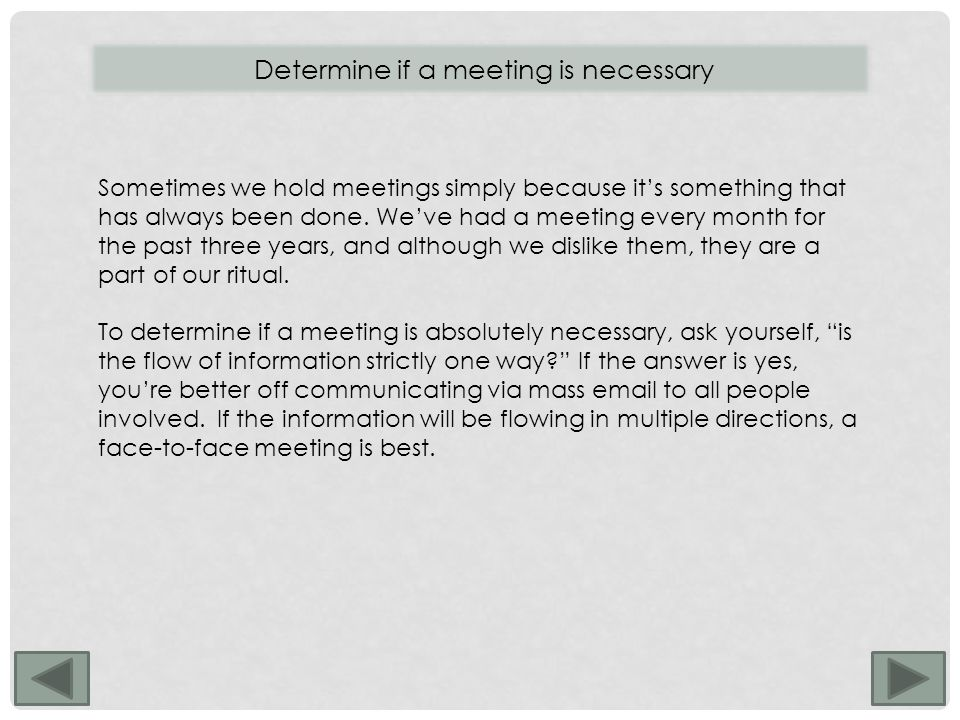 Determine if a meeting is necessary Sometimes we hold meetings simply because it's something that has always been done.