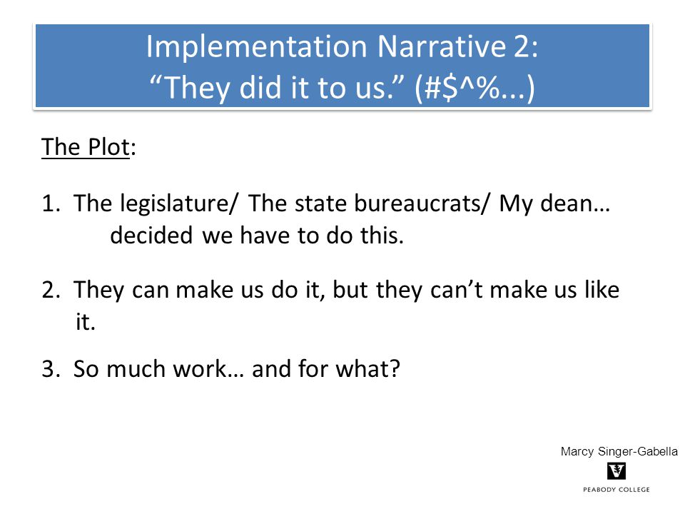 """Implementation Narrative 2: """"They did it to us."""" (#$^%...) The Plot: 1. The legislature/ The state bureaucrats/ My dean… decided we have to do this. 2"""