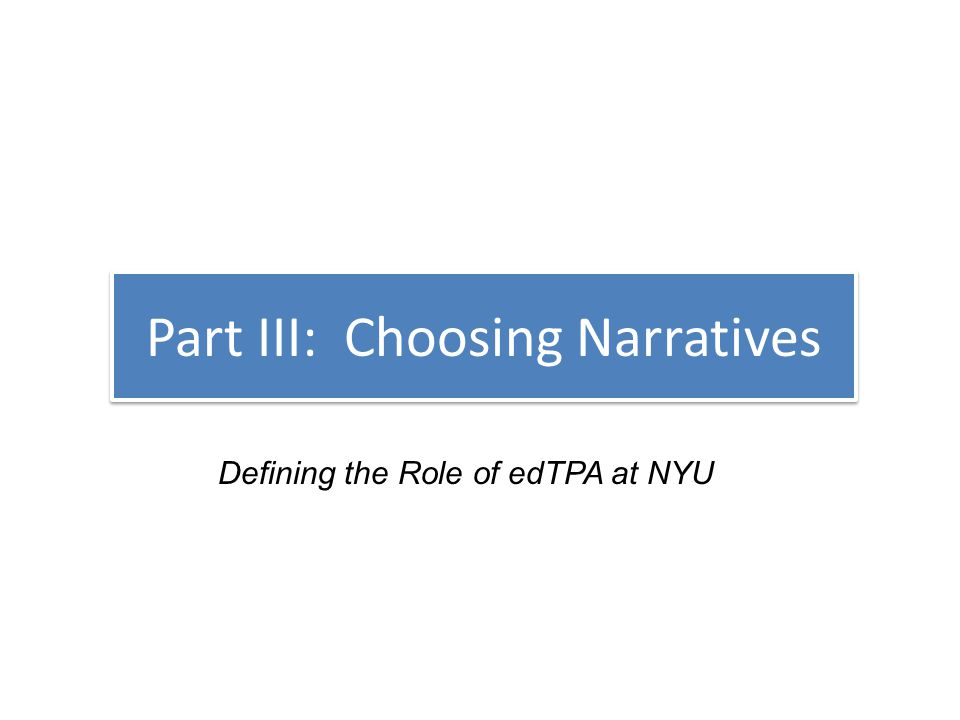 Part III: Choosing Narratives Defining the Role of edTPA at NYU
