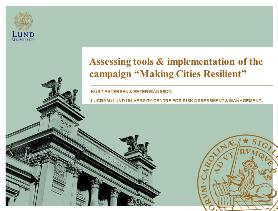 Assessing tools & implementation of the campaign Making Cities Resilient KURT PETERSEN & PETER MÅNSSON LUCRAM (LUND UNIVERSITY CENTRE FOR RISK ASSESSMENT & MANAGEMENT)