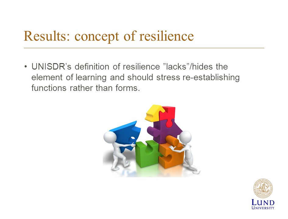 Results: concept of resilience UNISDR's definition of resilience lacks /hides the element of learning and should stress re-establishing functions rather than forms.