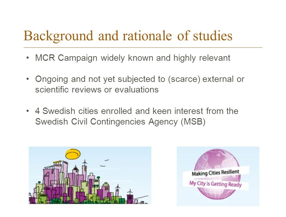 Background and rationale of studies MCR Campaign widely known and highly relevant Ongoing and not yet subjected to (scarce) external or scientific reviews or evaluations 4 Swedish cities enrolled and keen interest from the Swedish Civil Contingencies Agency (MSB)
