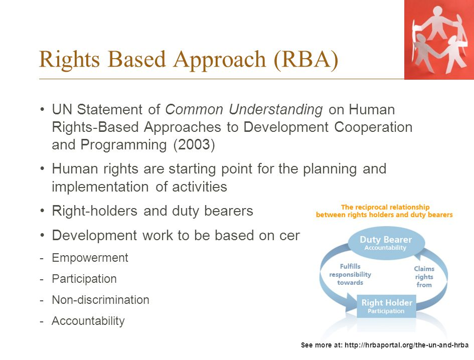Rights Based Approach (RBA) UN Statement of Common Understanding on Human Rights-Based Approaches to Development Cooperation and Programming (2003) Human rights are starting point for the planning and implementation of activities Right-holders and duty bearers Development work to be based on certain principles: -Empowerment -Participation -Non-discrimination -Accountability See more at: http://hrbaportal.org/the-un-and-hrba