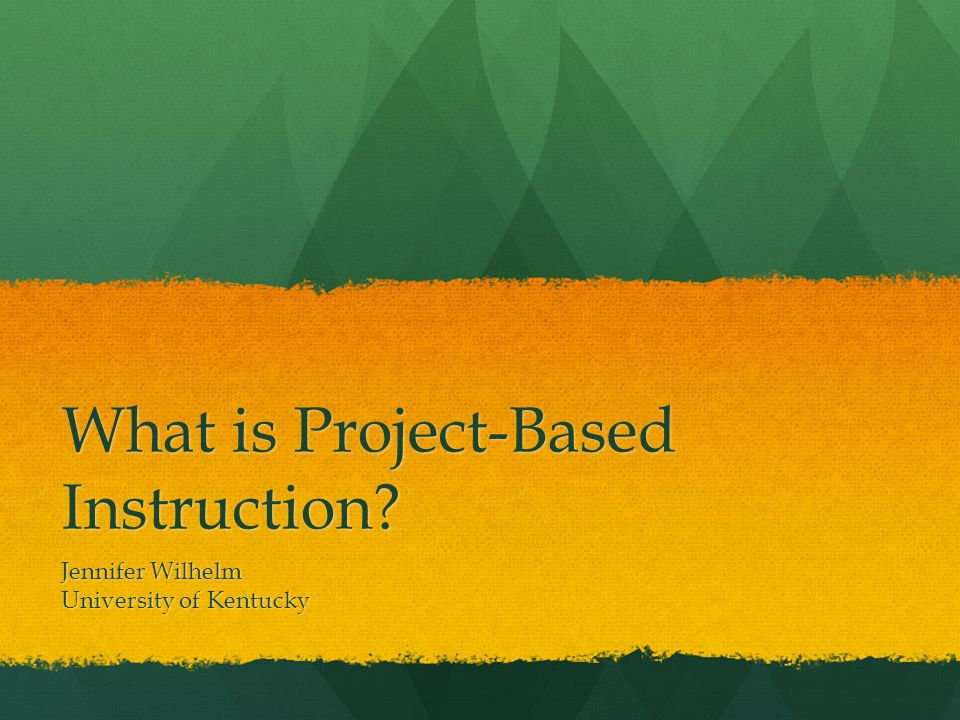 What is Project-Based Instruction Jennifer Wilhelm University of Kentucky