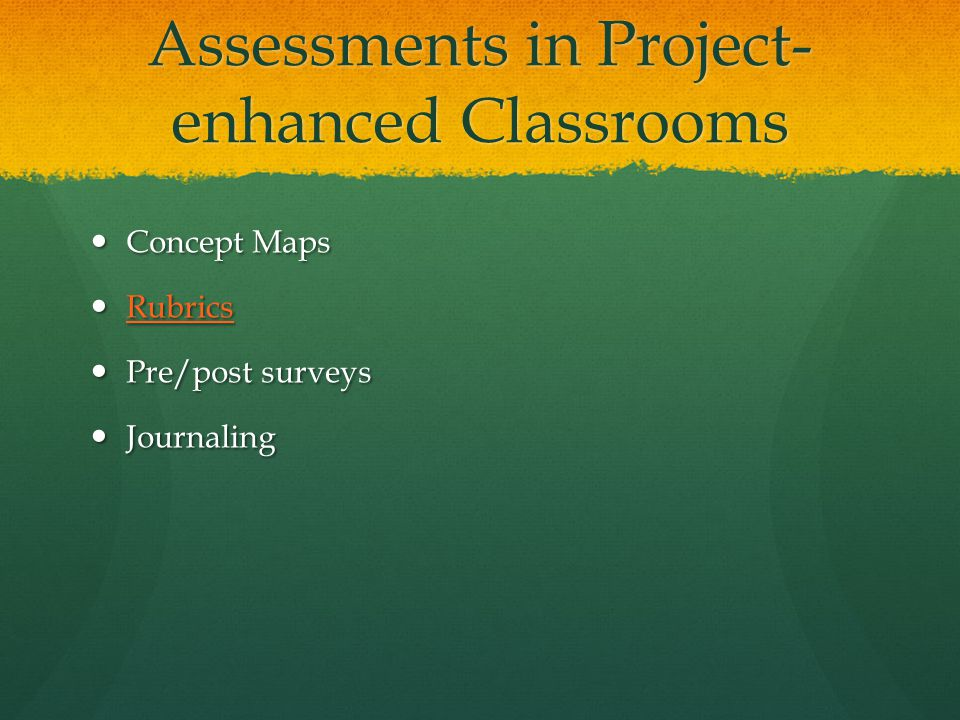 Assessments in Project- enhanced Classrooms Concept Maps Concept Maps Rubrics Rubrics Rubrics Pre/post surveys Pre/post surveys Journaling Journaling