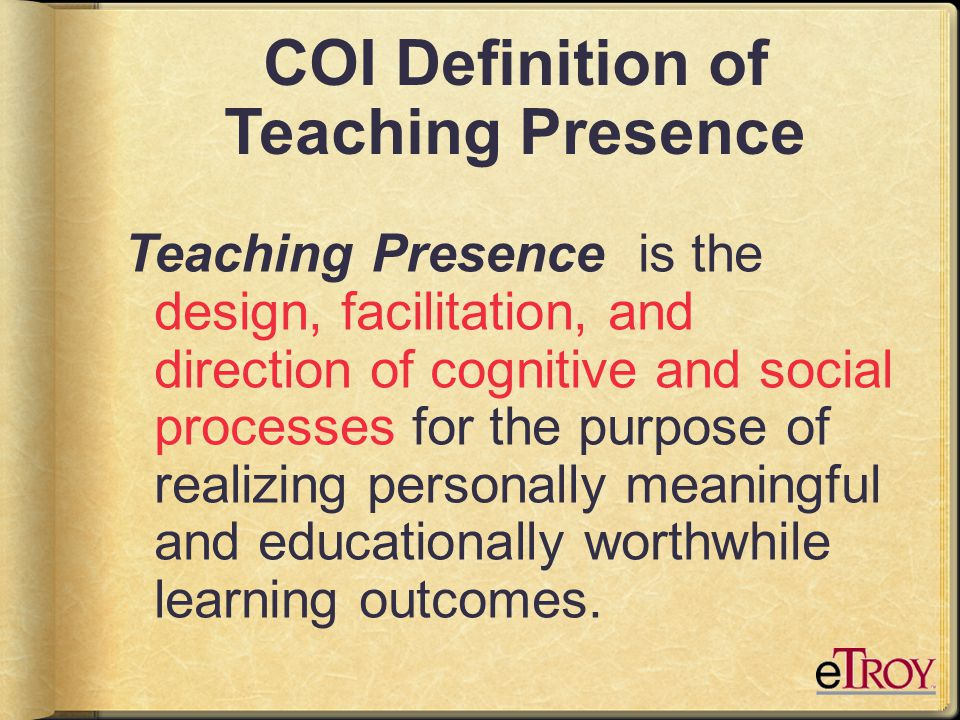 COI Definition of Teaching Presence Teaching Presence is the design, facilitation, and direction of cognitive and social processes for the purpose of realizing personally meaningful and educationally worthwhile learning outcomes.
