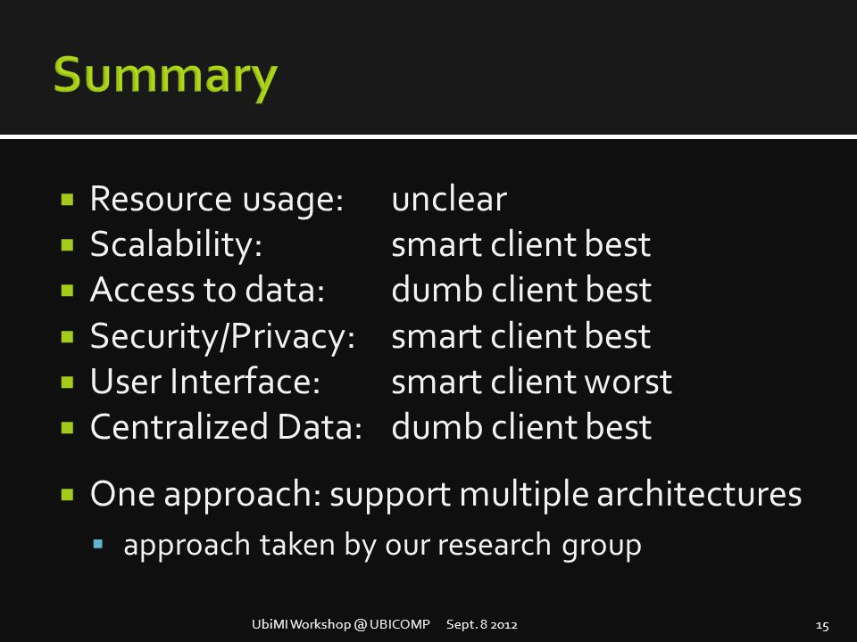  Resource usage: unclear  Scalability: smart client best  Access to data: dumb client best  Security/Privacy: smart client best  User Interface:smart client worst  Centralized Data:dumb client best  One approach: support multiple architectures  approach taken by our research group UbiMI Workshop @ UBICOMP Sept.