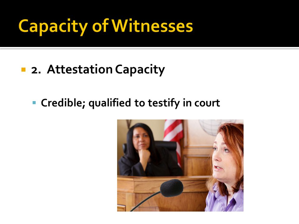  2. Attestation Capacity  Credible; qualified to testify in court