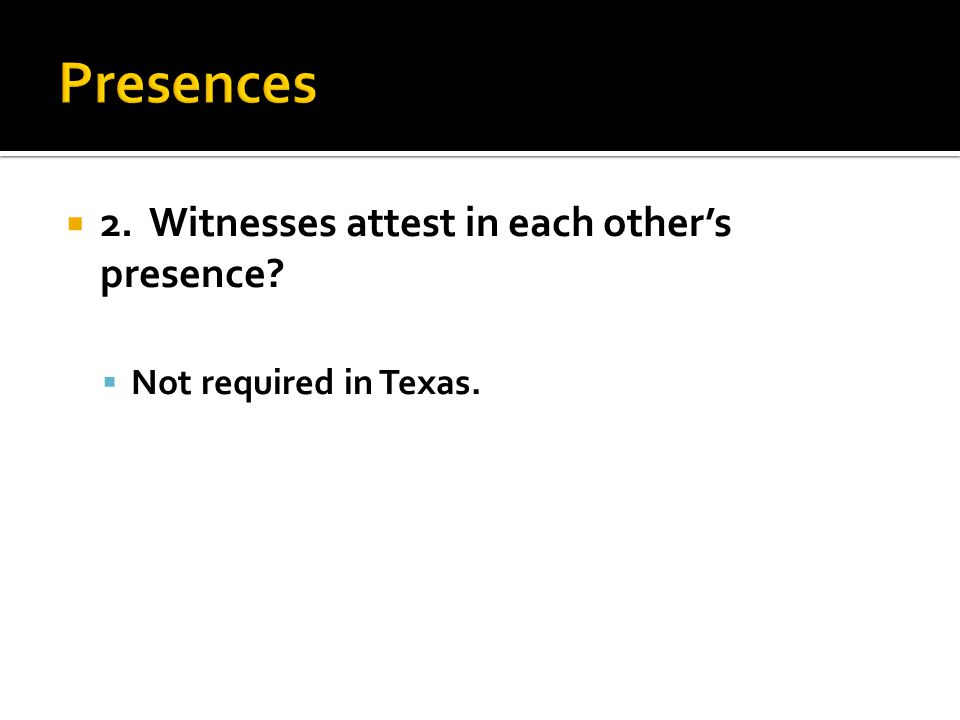  2. Witnesses attest in each other's presence  Not required in Texas.