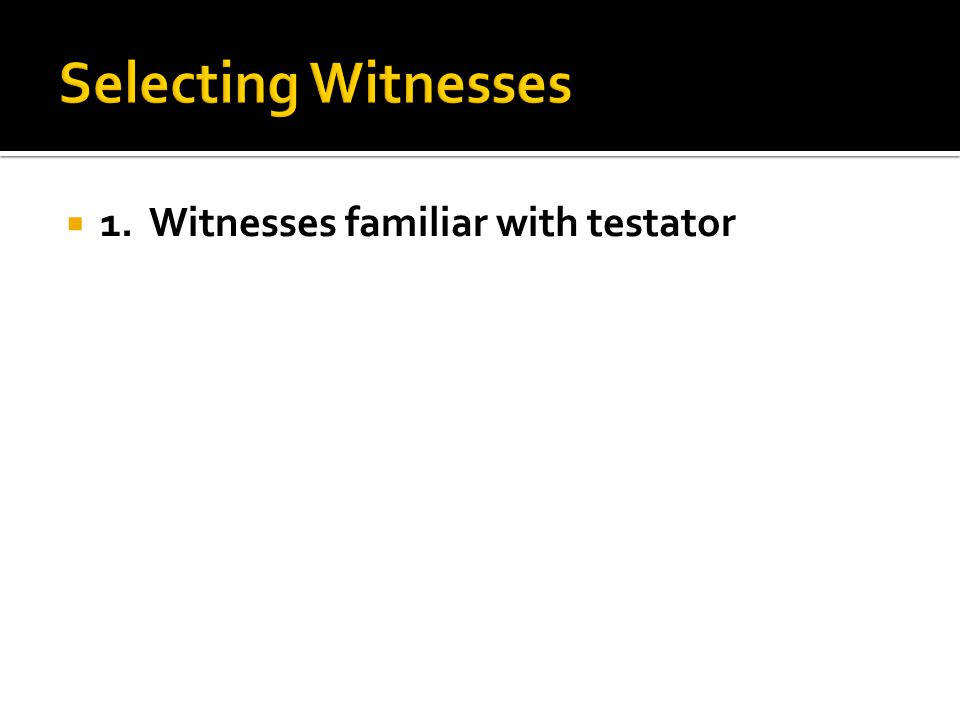  1. Witnesses familiar with testator