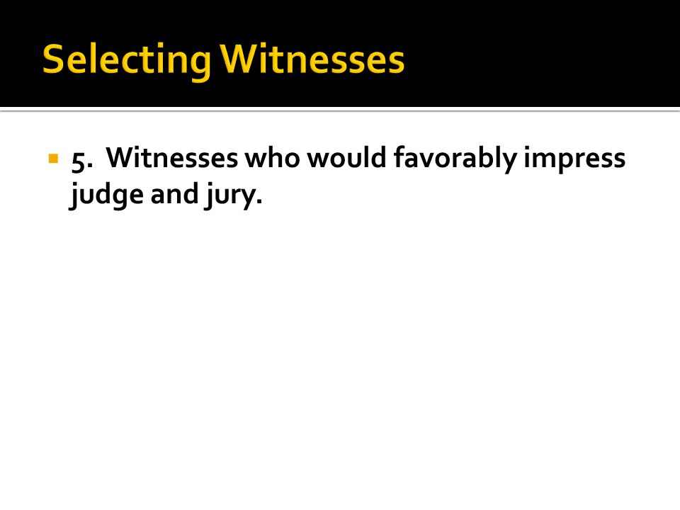  5. Witnesses who would favorably impress judge and jury.