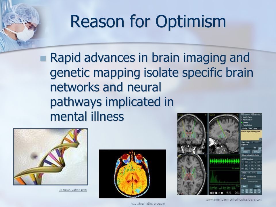 Reason for Optimism Rapid advances in brain imaging and genetic mapping isolate specific brain networks and neural pathways implicated in mental illness Rapid advances in brain imaging and genetic mapping isolate specific brain networks and neural pathways implicated in mental illness http://brainatlas.org/aba/ www.americanmonitoringphysicians.com uk.news.yahoo.com