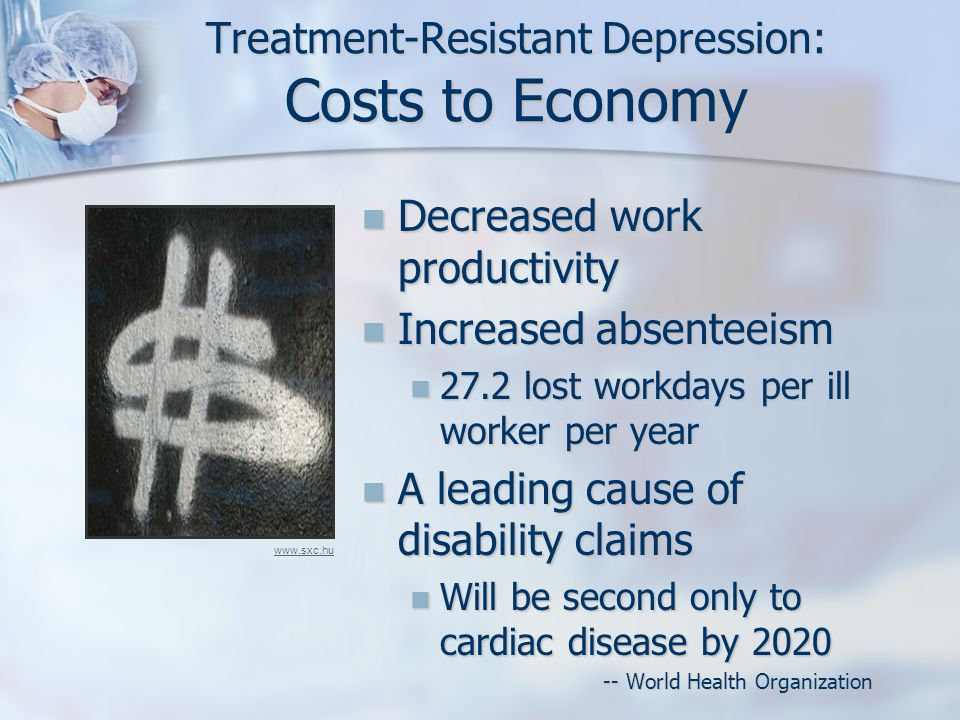 Treatment-Resistant Depression: Costs to Economy Decreased work productivity Decreased work productivity Increased absenteeism Increased absenteeism 27.2 lost workdays per ill worker per year 27.2 lost workdays per ill worker per year A leading cause of disability claims A leading cause of disability claims Will be second only to cardiac disease by 2020 Will be second only to cardiac disease by 2020 -- World Health Organization -- World Health Organization www.sxc.hu