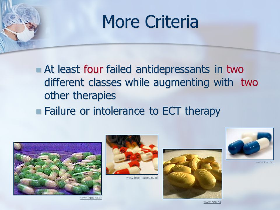 More Criteria At least four failed antidepressants in two different classes while augmenting with two other therapies At least four failed antidepressants in two different classes while augmenting with two other therapies Failure or intolerance to ECT therapy Failure or intolerance to ECT therapy news.bbc.co.uk www.sxc.hu www.freeimages.co.uk www.cbc.ca