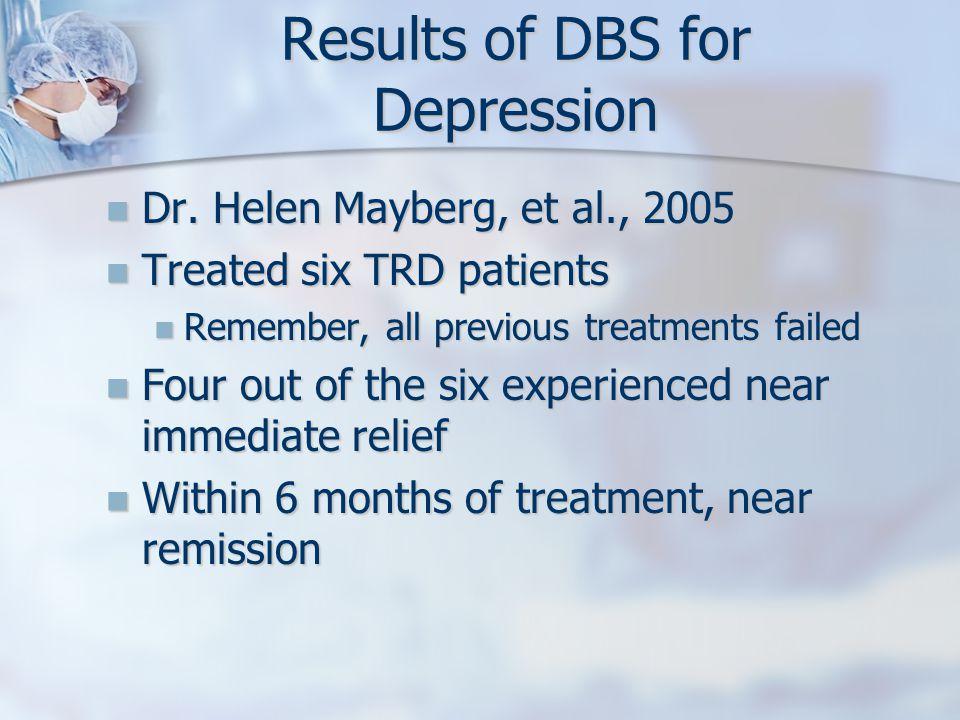 Results of DBS for Depression Dr. Helen Mayberg, et al., 2005 Dr.