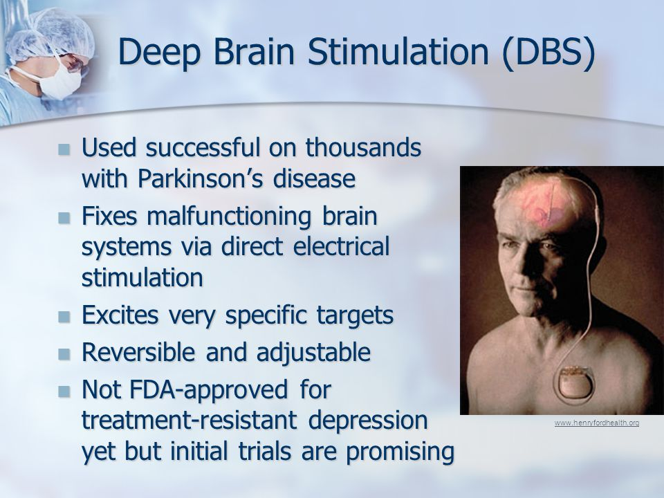 Deep Brain Stimulation (DBS) Used successful on thousands with Parkinson's disease Used successful on thousands with Parkinson's disease Fixes malfunctioning brain systems via direct electrical stimulation Fixes malfunctioning brain systems via direct electrical stimulation Excites very specific targets Excites very specific targets Reversible and adjustable Reversible and adjustable Not FDA-approved for treatment-resistant depression yet but initial trials are promising Not FDA-approved for treatment-resistant depression yet but initial trials are promising www.henryfordhealth.org