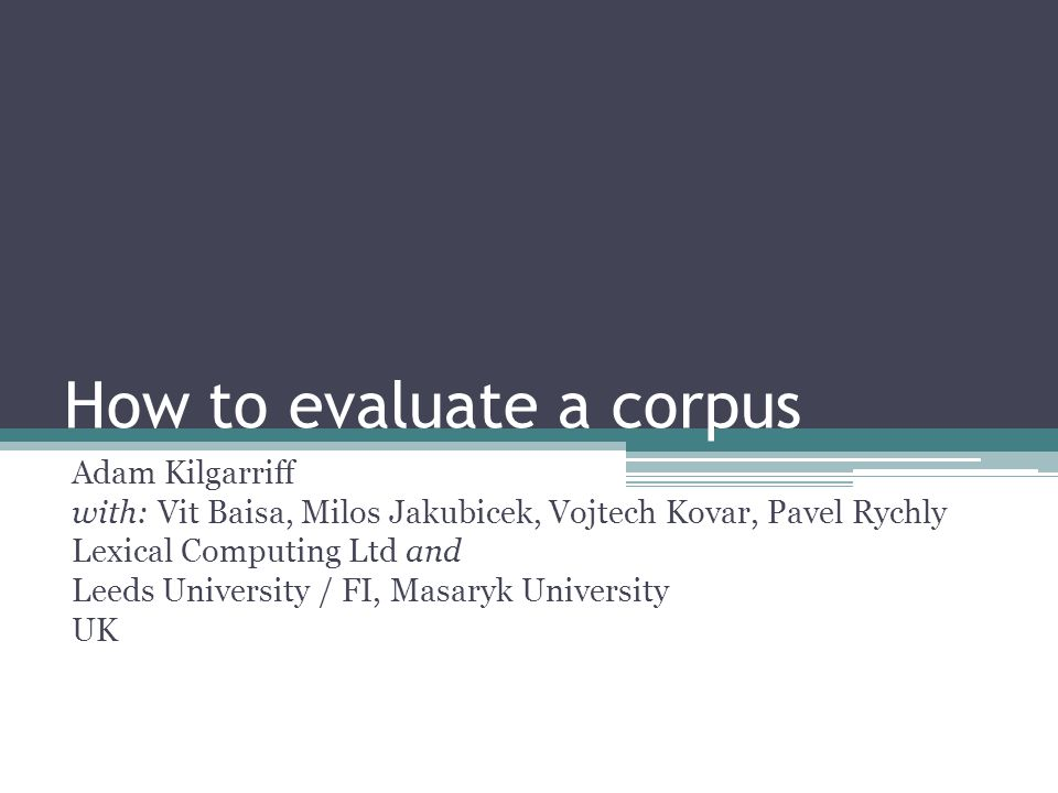 How to evaluate a corpus Adam Kilgarriff with: Vit Baisa, Milos Jakubicek, Vojtech Kovar, Pavel Rychly Lexical Computing Ltd and Leeds University / FI, Masaryk University UK