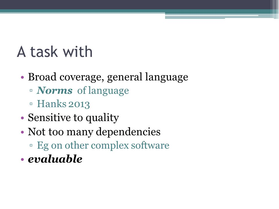 A task with Broad coverage, general language ▫Norms of language ▫Hanks 2013 Sensitive to quality Not too many dependencies ▫Eg on other complex software evaluable