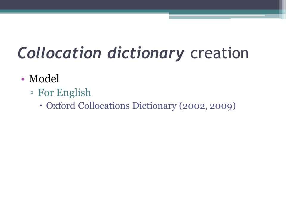 Collocation dictionary creation Model ▫For English  Oxford Collocations Dictionary (2002, 2009)