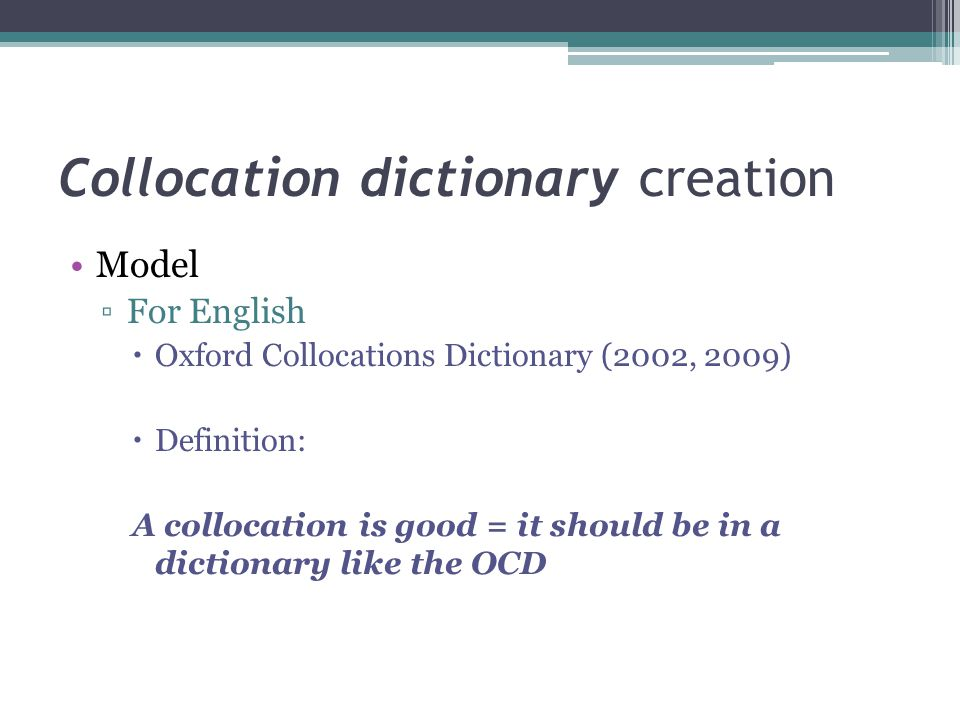 Collocation dictionary creation Model ▫For English  Oxford Collocations Dictionary (2002, 2009)  Definition: A collocation is good = it should be in