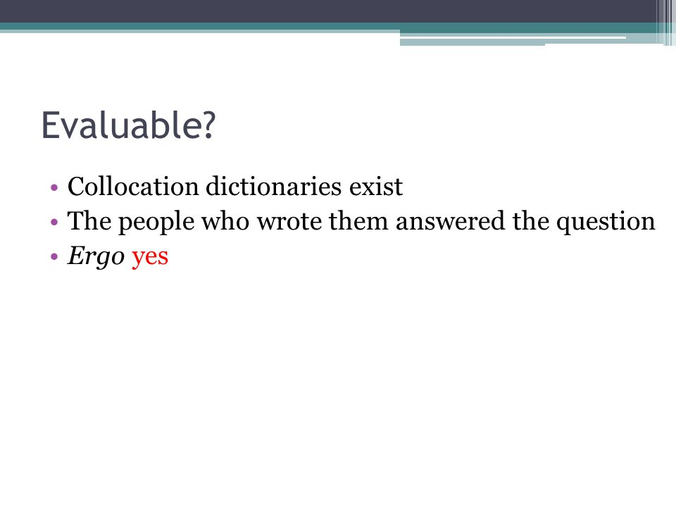 Evaluable? Collocation dictionaries exist The people who wrote them answered the question Ergo yes