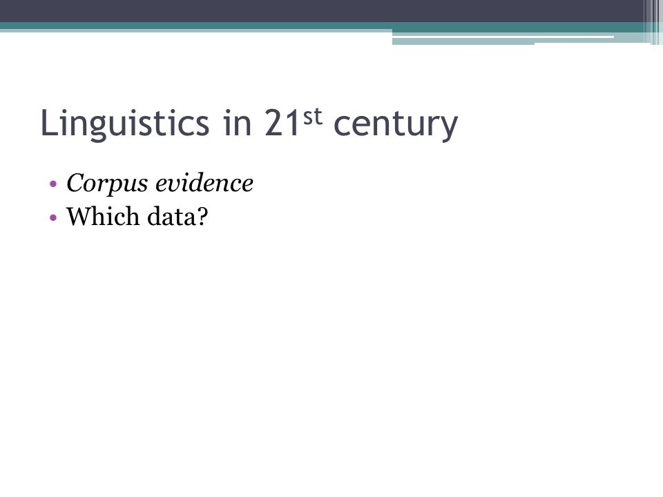 Linguistics in 21 st century Corpus evidence Which data?