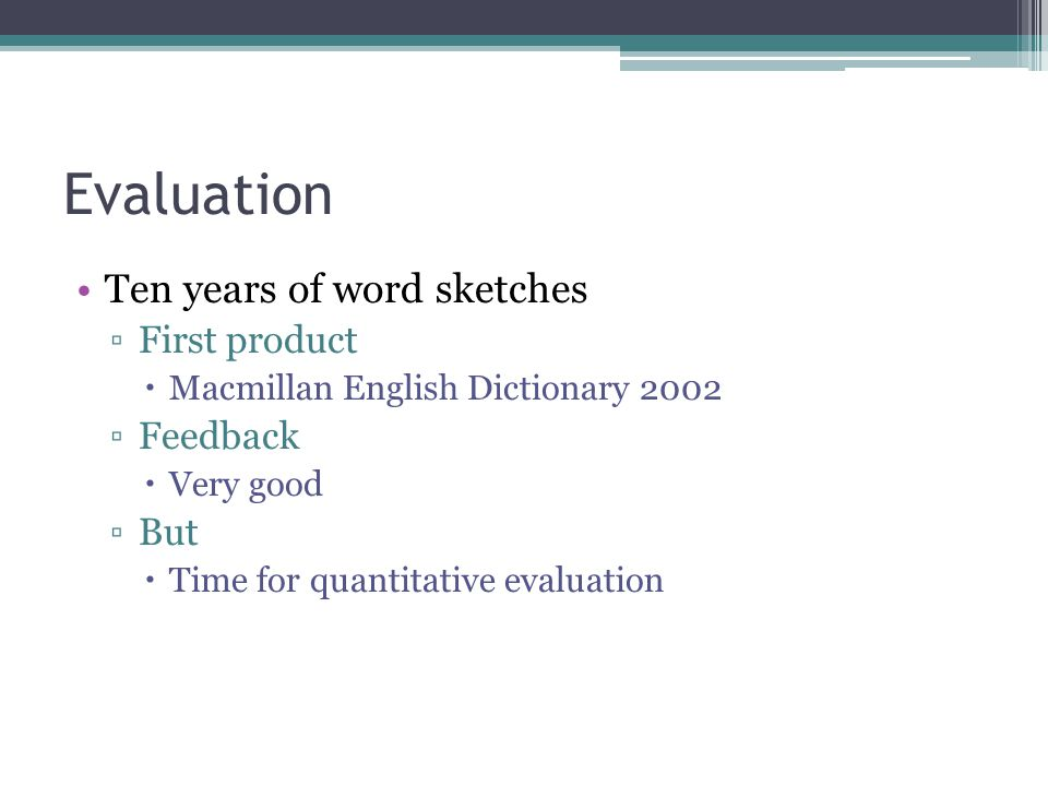 Evaluation Ten years of word sketches ▫First product  Macmillan English Dictionary 2002 ▫Feedback  Very good ▫But  Time for quantitative evaluation