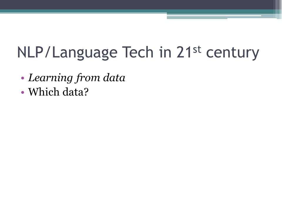 NLP/Language Tech in 21 st century Learning from data Which data?
