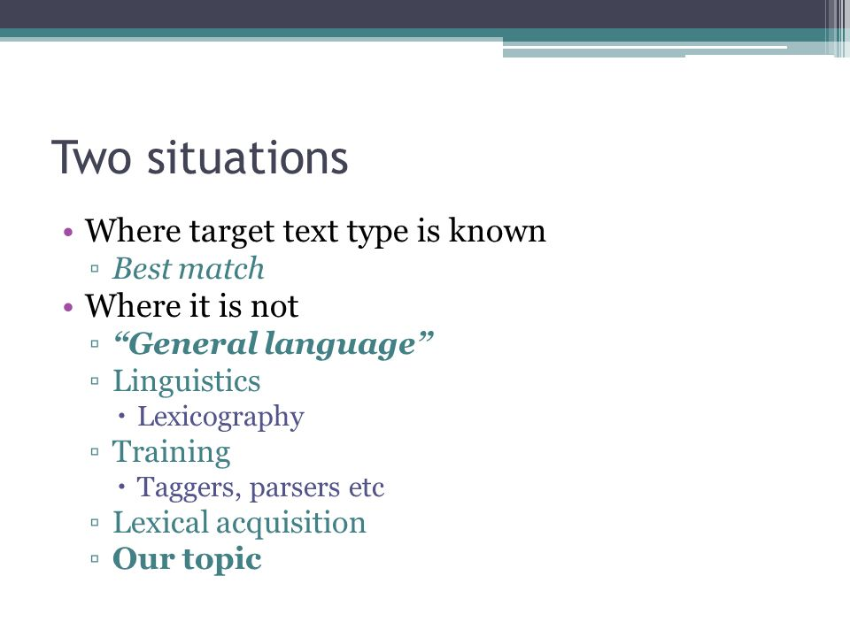 Two situations Where target text type is known ▫Best match Where it is not ▫ General language ▫Linguistics  Lexicography ▫Training  Taggers, parsers etc ▫Lexical acquisition ▫Our topic