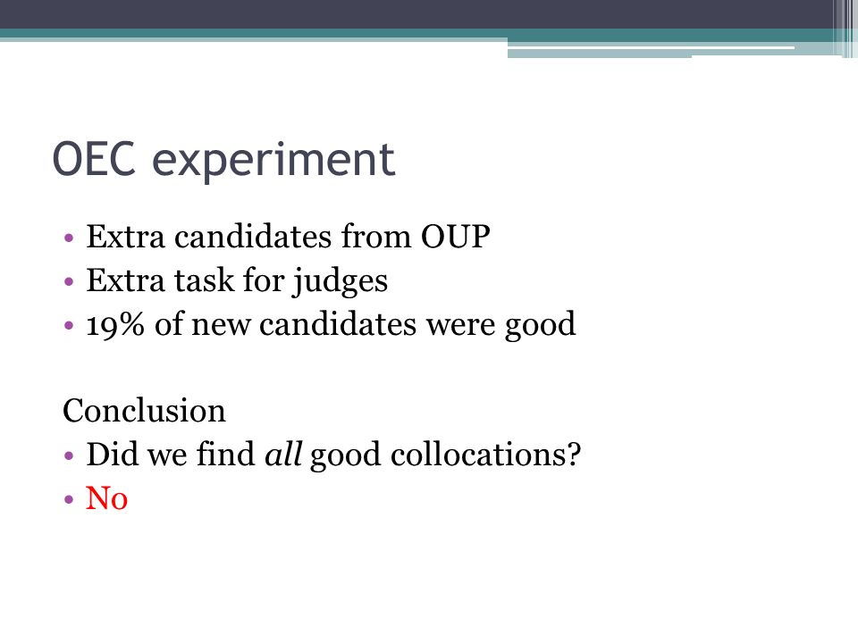 OEC experiment Extra candidates from OUP Extra task for judges 19% of new candidates were good Conclusion Did we find all good collocations.