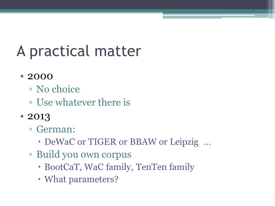 A practical matter 2000 ▫No choice ▫Use whatever there is 2013 ▫German:  DeWaC or TIGER or BBAW or Leipzig … ▫Build you own corpus  BootCaT, WaC family, TenTen family  What parameters