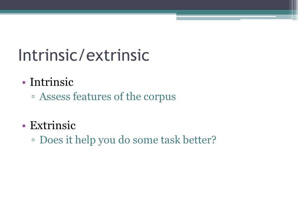Intrinsic/extrinsic Intrinsic ▫Assess features of the corpus Extrinsic ▫Does it help you do some task better?