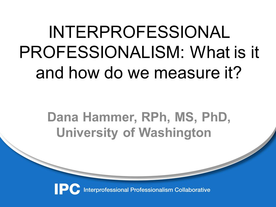 INTERPROFESSIONAL PROFESSIONALISM: What is it and how do we measure it.