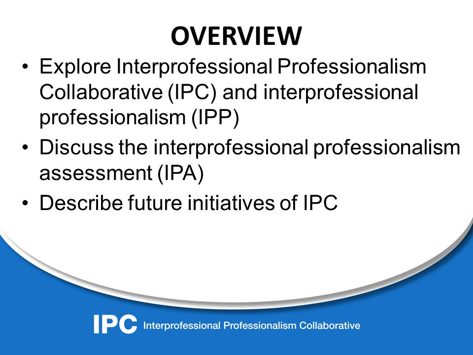 OVERVIEW Explore Interprofessional Professionalism Collaborative (IPC) and interprofessional professionalism (IPP) Discuss the interprofessional professionalism assessment (IPA) Describe future initiatives of IPC