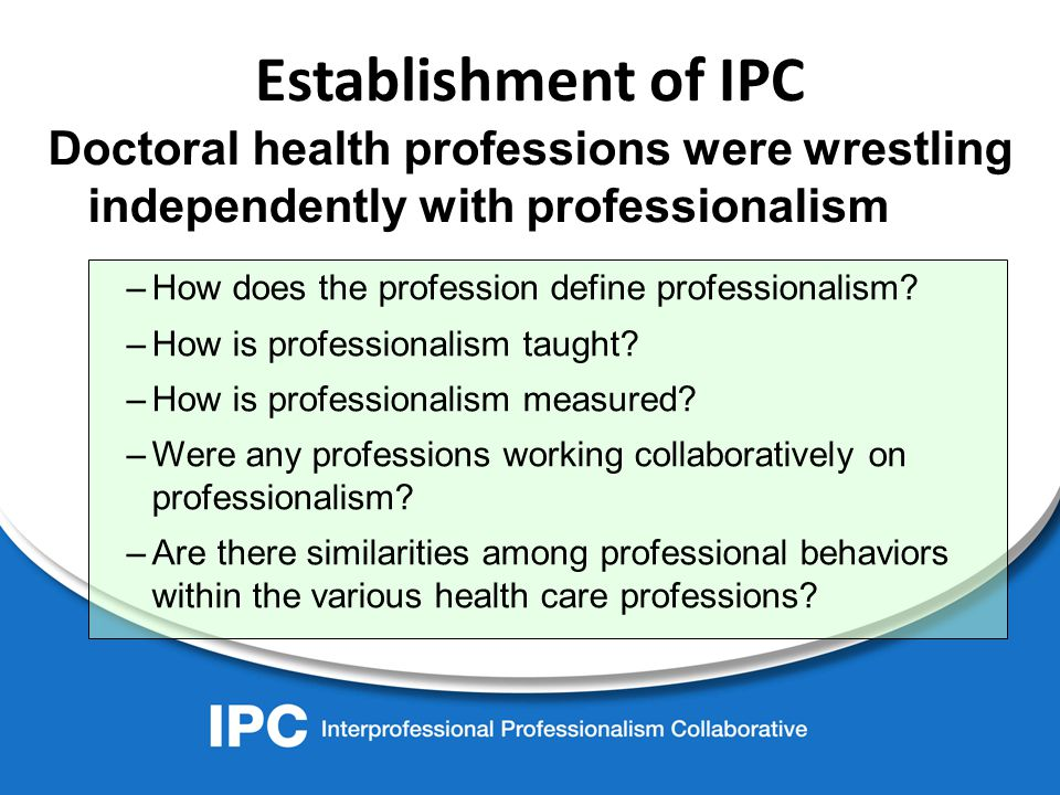 Establishment of IPC Doctoral health professions were wrestling independently with professionalism –How does the profession define professionalism.