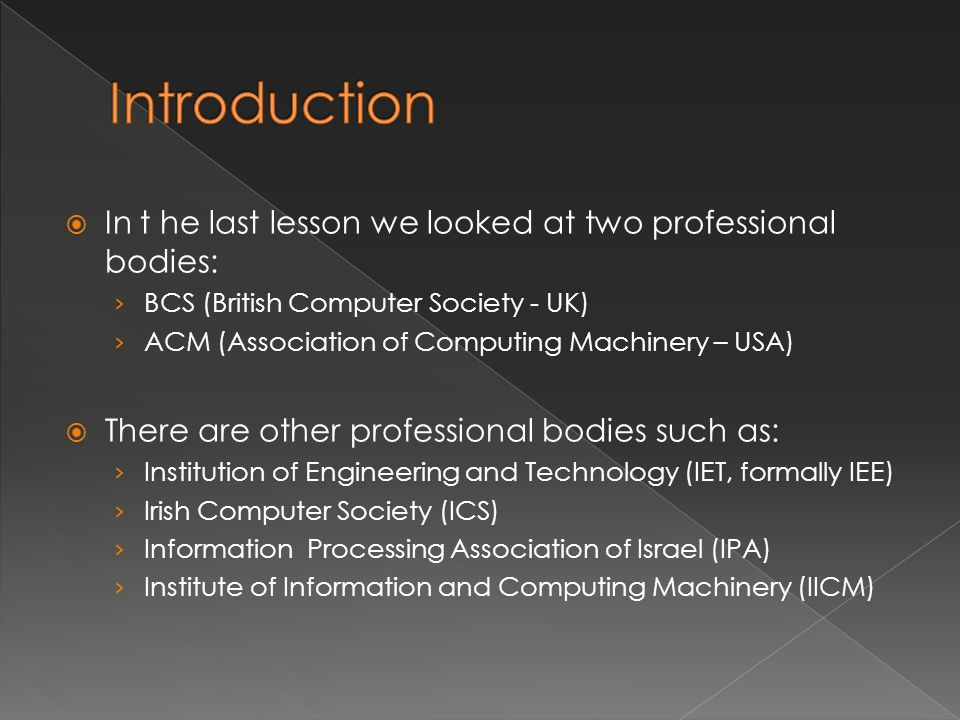  In t he last lesson we looked at two professional bodies: › BCS (British Computer Society - UK) › ACM (Association of Computing Machinery – USA)  There are other professional bodies such as: › Institution of Engineering and Technology (IET, formally IEE) › Irish Computer Society (ICS) › Information Processing Association of Israel (IPA) › Institute of Information and Computing Machinery (IICM)