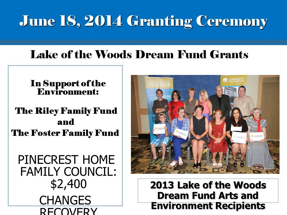 In Support of the Environment: The Riley Family Fund and The Foster Family Fund PINECREST HOME FAMILY COUNCIL: $2,400 CHANGES RECOVERY HOMES: $2,075 Lake of the Woods Dream Fund Grants 2013 Lake of the Woods Dream Fund Arts and Environment Recipients June 18, 2014 Granting Ceremony