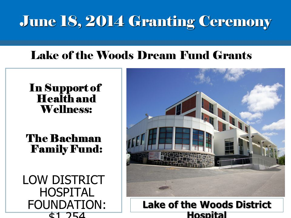 Lake of the Woods District Hospital In Support of Health and Wellness: The Bachman Family Fund: LOW DISTRICT HOSPITAL FOUNDATION: $1,254 Lake of the Woods Dream Fund Grants June 18, 2014 Granting Ceremony