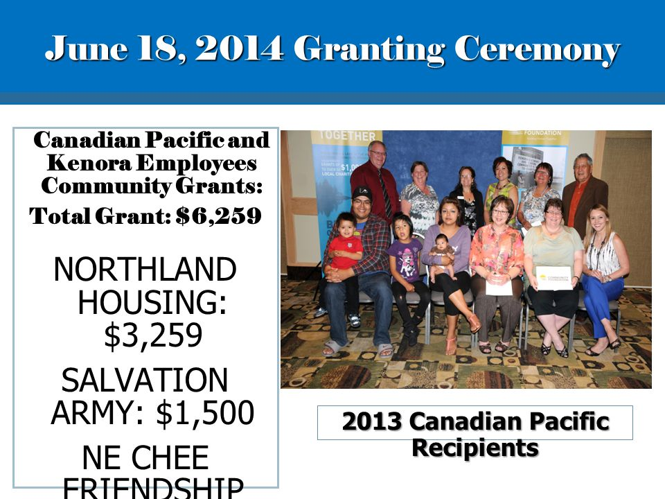 Canadian Pacific and Kenora Employees Community Grants: Total Grant: $6,259 NORTHLAND HOUSING: $3,259 SALVATION ARMY: $1,500 NE CHEE FRIENDSHIP CENTRE: $1,500 2013 Canadian Pacific Recipients June 18, 2014 Granting Ceremony