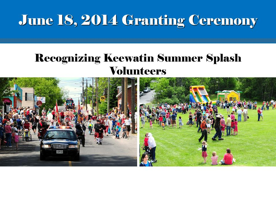 Recognizing Keewatin Summer Splash Volunteers June 18, 2014 Granting Ceremony