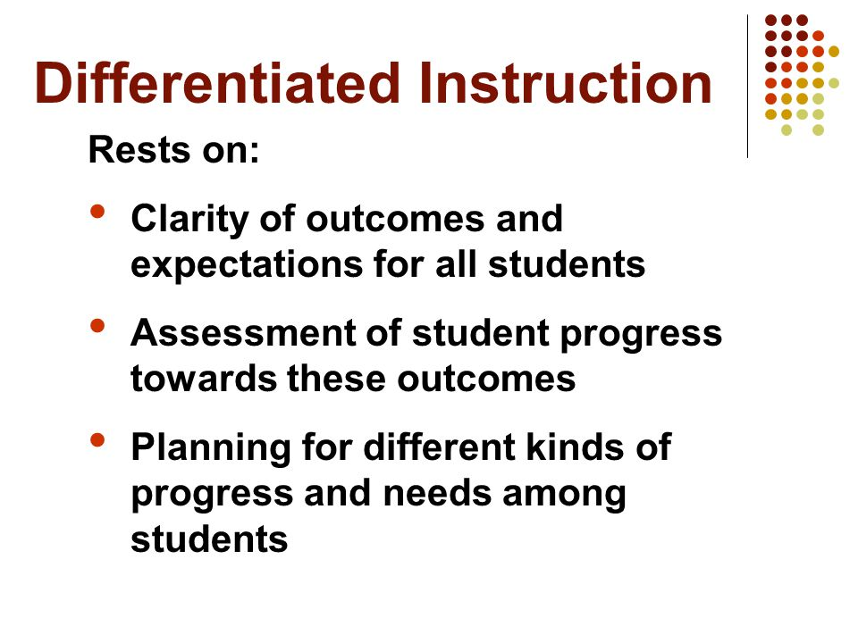 Differentiated Instruction Rests on: Clarity of outcomes and expectations for all students Assessment of student progress towards these outcomes Planning for different kinds of progress and needs among students