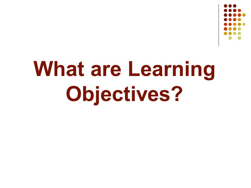 What are Learning Objectives?
