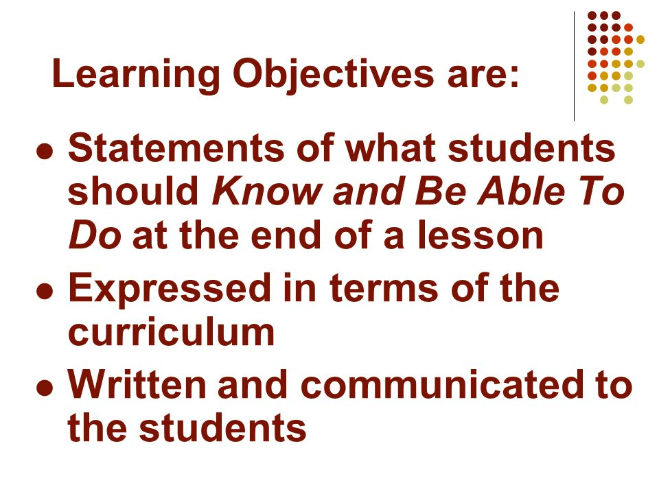 Statements of what students should Know and Be Able To Do at the end of a lesson Expressed in terms of the curriculum Written and communicated to the students Learning Objectives are: