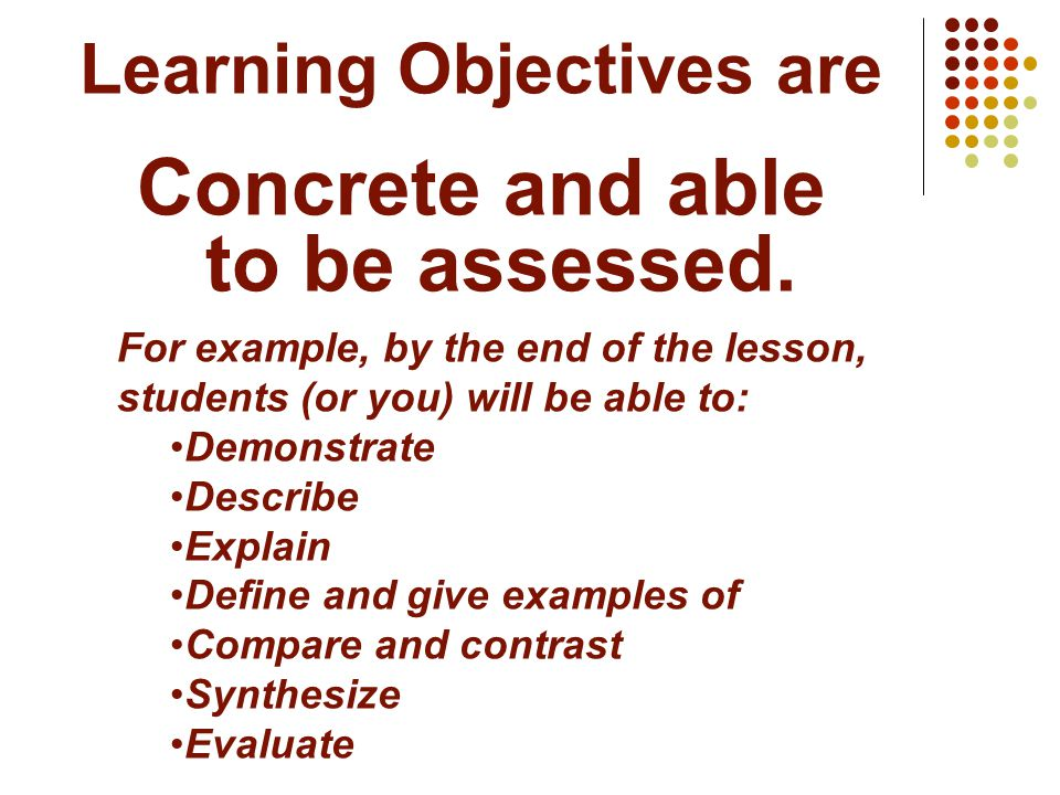 Learning Objectives are Concrete and able to be assessed. For example, by the end of the lesson, students (or you) will be able to: Demonstrate Descri