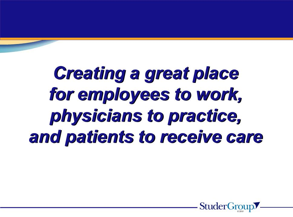 Creating a great place for employees to work, physicians to practice, and patients to receive care Creating a great place for employees to work, physi