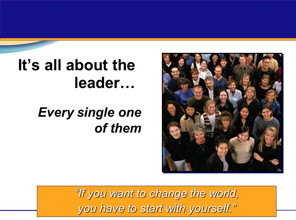 """It's all about the leader… Every single one of them """"If you want to change the world, you have to start with yourself."""""""