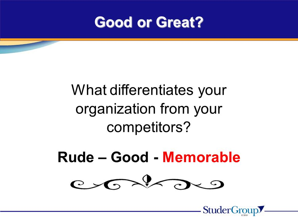 What differentiates your organization from your competitors? Rude – Good - Memorable Good or Great?