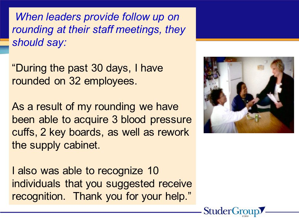 """When leaders provide follow up on rounding at their staff meetings, they should say: """"During the past 30 days, I have rounded on 32 employees. As a re"""