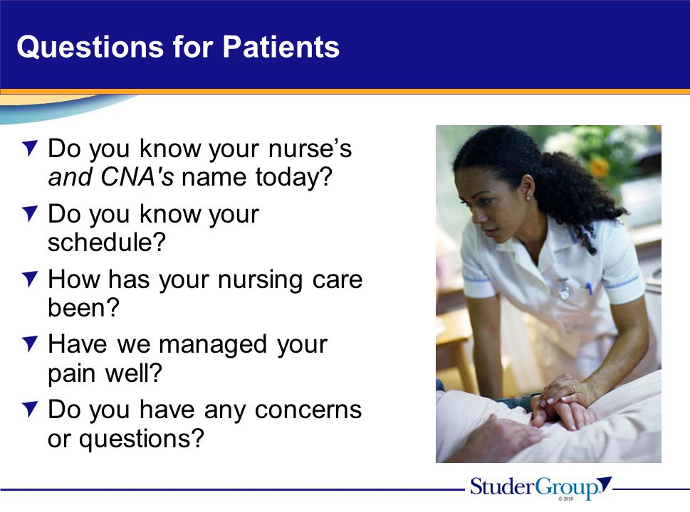 Questions for Patients Do you know your nurse's and CNA's name today? Do you know your schedule? How has your nursing care been? Have we managed your