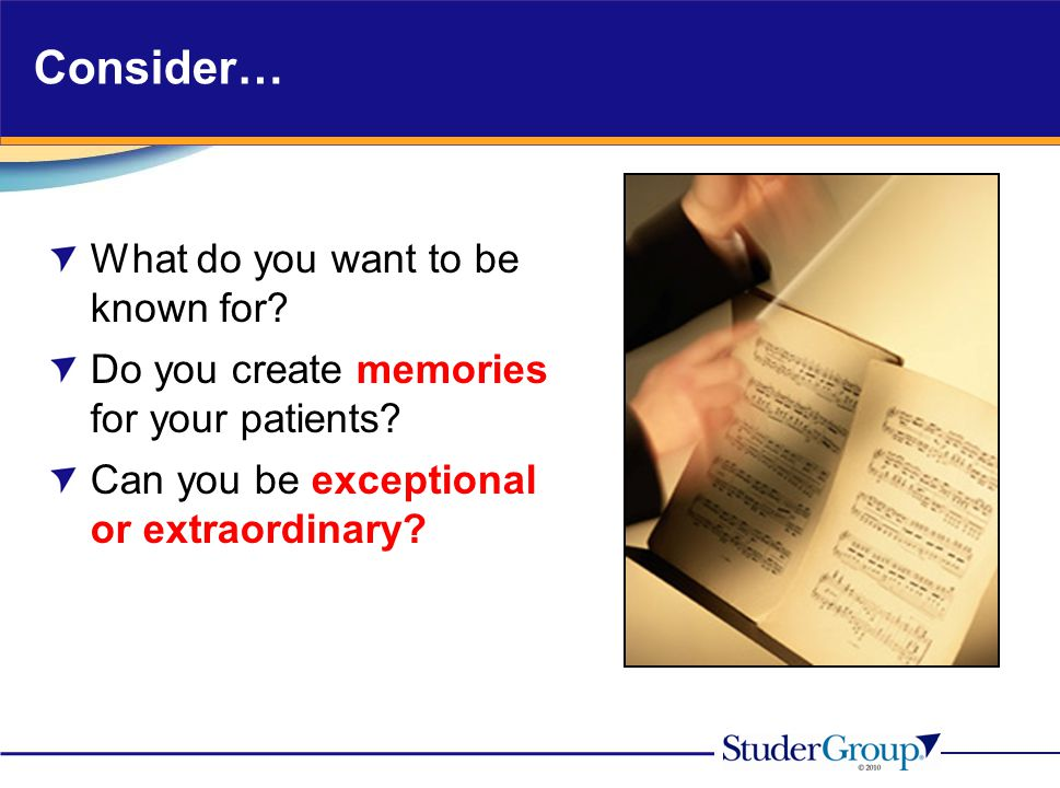 Consider… What do you want to be known for? Do you create memories for your patients? Can you be exceptional or extraordinary?